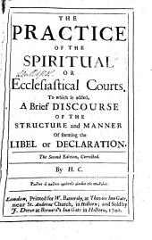 The Practice of the Spiritual Or Ecclesiastical Courts: To which is Added, A Brief Discourse of the Structure and Manner of Forming the Libel Or Declaration, Volume 3