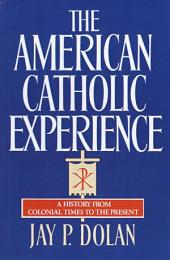 The American Catholic Experience: A History from Colonial Times to the Present