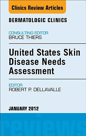 United States Skin Disease Needs Assessment  An Issue of Dermatologic Clinics   E Book PDF