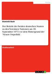 Der Beitritt der beiden deutschen Staaten zu den Vereinten Nationen am 18. September 1973 vor dem Hintergrund der 'Neuen Ostpolitik'.