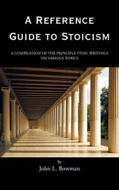 A Reference Guide to Stoicism: A Compilation of the Principle Stoic Writings on Various Topics