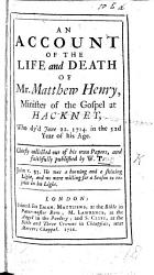 An account of the Life and Death of Matthew Henry  preacher of the Gospel at Hackney      chiefly collected out of his own papers  etc PDF