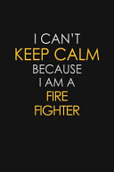 I Can't Keep Calm Because I Am A Fire Fighter