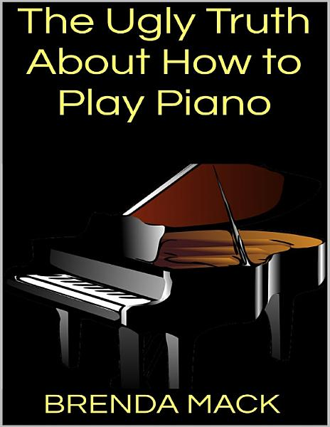 The Ugly Truth About How to Play Piano