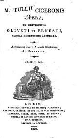 M. Tullii Ciceronis opera: ex editionibus Oliveti et Ernesti, sedula recensione accurata. Accesserunt incerti auctoris rhetorica, ad Herennium, Volume 12