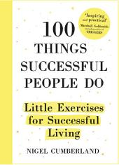 100 Things Successful People Do: Habits, Mindsets and Activities For Creating Your Own Success Story