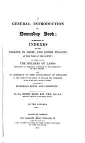 A General Introduction to Domesday Book: Accompanied by Indexes of the Tenants in Chief, and Under Tenants, at the Time of the Survey: as Well as of the Holders of Lands Mentioned in Domesday Anterior to the Formation of that Record: with an Abstract of the Population of England at the Close of the Region of William the Conqueror, So Far as the Same is Actually Entered. Illustrated by Numerous Notes and Comments, Volume 1