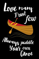 Love Many  Trust Few  Always Paddle Your Own Canoe