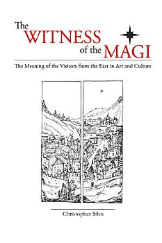 The Witness of the Magi  The Meaning of the Visitors from the East in Art and Culture PDF