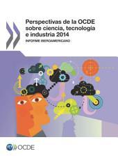 Perspectivas de la OCDE sobre ciencia, tecnología e industria 2014 (Version abreviada) Informe Iberoamericano: Informe Iberoamericano