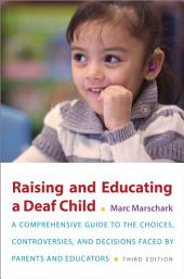 Raising and Educating a Deaf Child: A Comprehensive Guide to the Choices, Controversies, and Decisions Faced by Parents and Educators, Edition 3