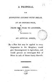 A Proposal for Supplying London with Bread: At an Uniform Price, from One Year to Another, According to an Annual Assize, by a Plan that May be Applied to Every Corporation in the Kingdom; ...