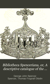 Bibliotheca Spenceriana: Or, A Descriptive Catalogue of the Books Printed in the Fifteenth Century and of Many Valuable First Editions in the Library of George John Earl Spencer