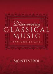 Discovering Classical Music: Monteverdi: His Life, The Person, His Music