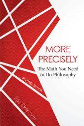More Precisely: The Math You Need to Do Philosophy - Second Edition: Edition 2