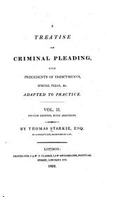 A Treatise on Criminal Pleading: With Precedents of Indictments, Special Pleas, &c. Adapted to Practice