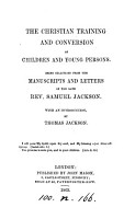 The Christian training and conversion of children and young persons  selections from the MSS  and letters of S  Jackson  with an intr  by T  Jackson PDF