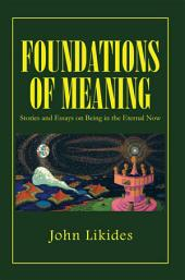 FOUNDATIONS OF MEANING: Stories and Essays on Being in the Eternal Now