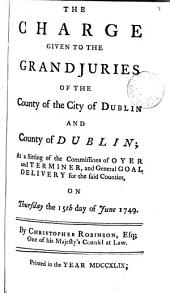 The Charge Given to the Grand Juries of the County of the City of Dublin and County of Dublin: At a Sitting of the Commissions of Oyer and Terminer, and General Goal Delivery for the Said Counties, on Thursday the 15th Day of June 1749. By Christopher Robinson, ...