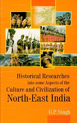 Historical Researches Into Some Aspects of the Culture and Civilization of North East India