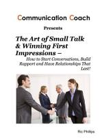 The Art of Small Talk   Winning First Impressions     How to Start Conversations  Build Rapport and Have Relationships That Last  PDF