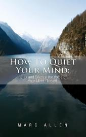 How to Quiet Your Mind: Relax and Silence the Voice of Your Mind, Today!