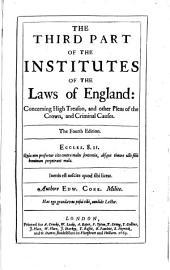 The Third Part of the Institutes of the Laws of England: Concerning High Treason, and Other Pleas of the Crown, and Criminal Causes