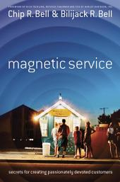 Magnetic Service: The Secrets of Creating Passionately Devoted Customers