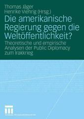 Die amerikanische Regierung gegen die Weltöffentlichkeit?: Theoretische und empirische Analysen der Public Diplomacy zum Irakkrieg