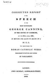 Corrected Report of the Speech of the Right Honourable George Canning, in the House of Commons, on the 30th April, 1822: In Moving for Leave to Bring in a Bill to Restore to Roman Catholic Peers Their Right of Sitting and Voting in Parliament