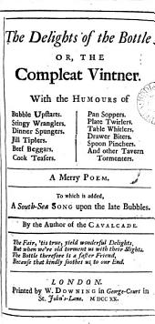 The Delights of the Bottle: Or, the Compleat Vintner. ... A Merry Poem. To which is Added, a South-Sea Song Upon the Late Bubbles. By the Author of The Cavalcade, Volume 5