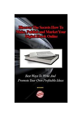 Discover The Secrets How To Make, Publish and Market Your Digital EBook Online: Best Ways To Write And Promote Your Own Profitable Ideas - Buy It Now