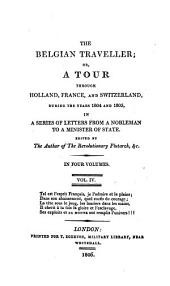 The Belgian Traveller, Or, A Tour Through Holland, France, and Switzerland, During the Years 1804 and 1805: In a Series of Letters from a Nobleman to a Minister of State, Volume 4