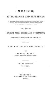 Mexico, Aztec, Spanish and Republican: A Historical, Geographical, Political, Statistical and Social Account of that Country from the Period of the Invasion by the Spaniards to the Present Time : with a View of the Ancient Aztec Empire and Civilization : a Historical Sketch of the Late War; and Notices of New Mexico and California, Volumes 1-2