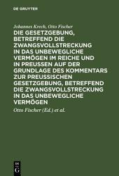 Die Gesetzgebung, betreffend die Zwangsvollstreckung in das unbewegliche Vermögen im Reiche und in Preussen auf der Grundlage des Kommentars zur preussischen Gesetzgebung, betreffend die Zwangsvollstreckung in das unbewegliche Vermögen: Ausgabe 2