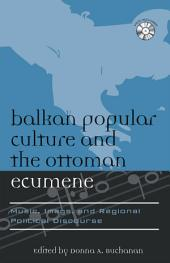 Balkan Popular Culture and the Ottoman Ecumene: Music, Image, and Regional Political Discourse