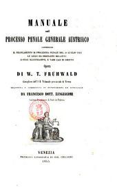 Manuale sul processo penale generale austriaco contenente il regolamento di procedura penale del 29 luglio 1853, le leggi ed ordinanze relative, estese illustrazioni e varii casi di diritto opera di W. T. Fruhwald