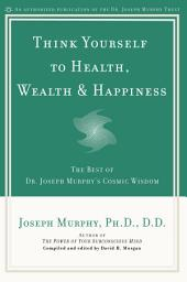 Think Yourself to Health, Wealth & Happiness: The Best of Dr. Joseph Murphy's Cosmic Wisdom
