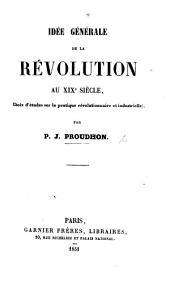 Idée générale de la Révolution aux XIX. siècle. Choix d'études sur la pratique révolutionnaire et industrielle