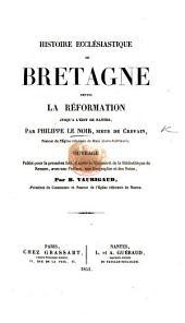 Histoire ecclésiastique de Bretagne depuis la Réformation jusqu'à l'Édit de Nantes ... Ouvrage publié pour la première fois, ... avec une préface, une biographie et des notes, par B. Vaurigaud