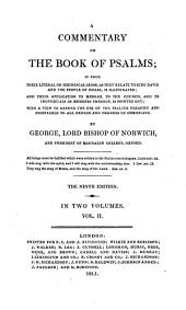 A Commentary on the Book of Psalms;: In which Their Literal, Or Historical Sense, as They Relate to King David and the Poeple of Israel, is Illustrated; : And Their Application to Messiah, to the Church, and to Individuals as Members Thereof, is Pointed Out; : with a View to Render the Use of the Psalter Pleasing and Profitable to All Orders and Degrees of Christians. ... : in Two Volumes, Volume 2