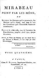 Mirabeau Peint Par Lui-Même, Ou Recueil des Discours qu'il a prononcés, des Motions qu'il a faites, tant dans le sein des Communes qu'a l'Assemblée Nationale constituante; Depuis le 5 Mai 1789, jour de l'ouverture des États-Généraux, jusqu'au 2 Avril 1791, époque de sa mort; Avec un Précis des Matiéres qui ont donné lieu a ces Discours et Motions; le tout range par ordre Chronologique: Tome Quatrième, Volume4