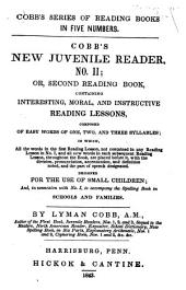 Cobb's New Juvenile Reader No. II, Or, Second Reading Book: Containing Interesting, Moral, and Instructive Reading Lessons, Composed of Easy Words of One, Two, and Three Syllables, in which All the Words in the First Reading Lesson Not Contained in Any Reading Lesson in No. 1, and All New Words in Each Subsequent Reading Lesson Throughout the Book, are Placed Before It, with the Division, Pronunciation, Accentuation, and Definition Noted, and the Part of Speech Designated : Designed for the Use of Small Children, And, in Connexion with No. I, to Accompany the Spelling Book in Schools and Families