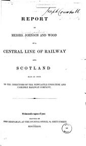 Report of Messrs. Johnson and Wood on a Central Line of Railway Into Scotland Made by Them to the Directors of the Newcastle-upon-Tyne and Carlisle Railway Company