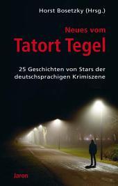 Neues vom Tatort Tegel: 25 Geschichten von Stars der deutschsprachigen Krimiszene