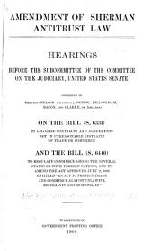 "Amendment of Sherman Antitrust Law: Hearings ... [April 23-May 16, 1908] on the Bill (S. 6331) to Legalize Contracts and Agreements Not in Unreasonable Restraint of Trade Or Commerce, and the Bill (S. 6440) to Regulate Commerce Among the Several States Or with Foreign Nations, and to Amend the Act Approved July 2, 1890, Entitled, ""An Act to Protect Trade and Commerce Against Unlawful Restraints and Monopolies."""