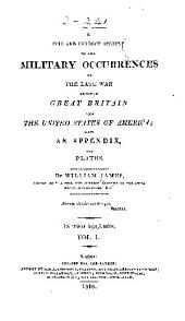 A full and correct account of the military occurrences of the late war between Great Britain and the United States of America: with an appendix, and plates, Volume 1