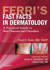 Ferri's Fast Facts in Dermatology E-Book: A Practical Guide to Skin Diseases and Disorders