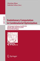 Evolutionary Computation in Combinatorial Optimization: 14th European Conference, EvoCOP 2014, Granada, Spain, April 23-25, 2014, Revised Selected Papers