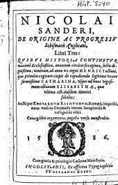 Nicolai Sanderi De origine ac progressu schismatis Anglicani, libri tres ...